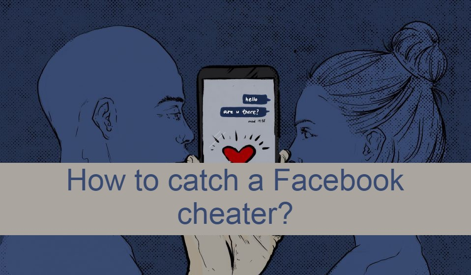 The best ways to catch a cheating partner on Facebook